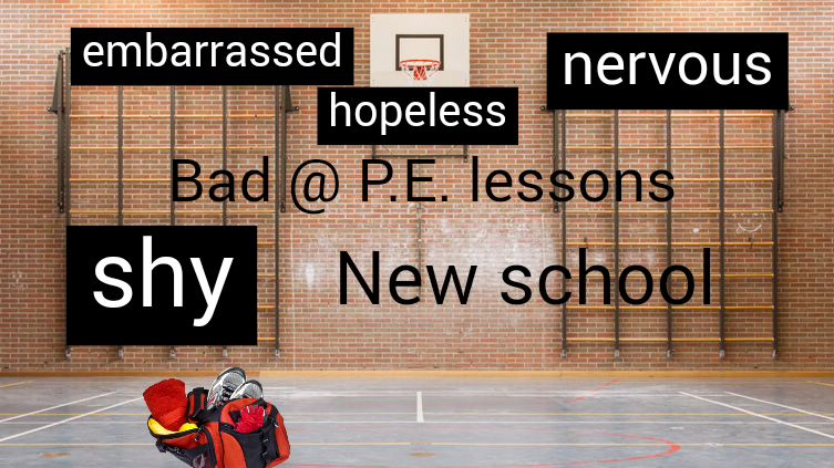 Starting @ new school. Bad @ P.E. lessons. Shy away.